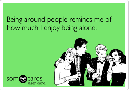 Being around people reminds me of how much I enjoy being alone.