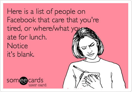 Here is a list of people on Facebook that care that you're tired, or where/what youate for lunch. Noticeit's blank.