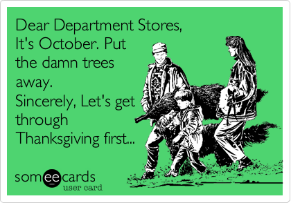 Dear Department Stores,It's October. Putthe damn treesaway. Sincerely, Let's getthroughThanksgiving first...