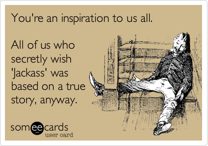 You're an inspiration to us all.