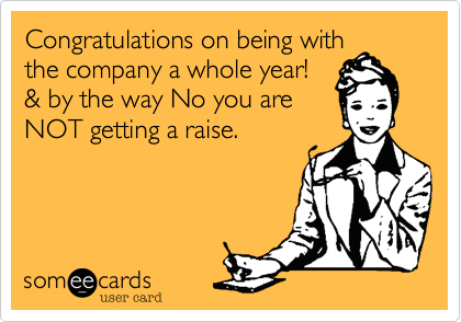 Congratulations on being withthe company a whole year!& by the way No you areNOT getting a raise.