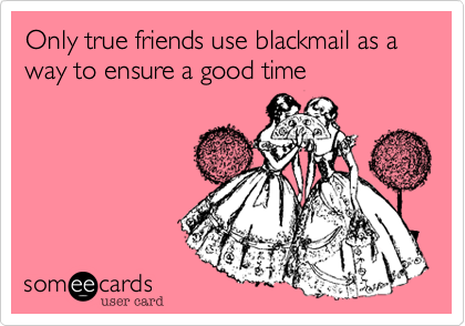Only true friends use blackmail as a way to ensure a good time