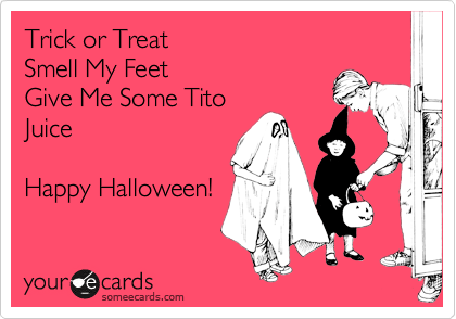 Trick or Treat Smell My FeetGive Me Some TitoJuiceHappy Halloween!