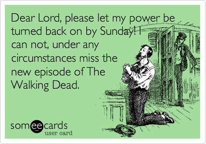 Dear Lord, please let my power be turned back on by Sunday! I
