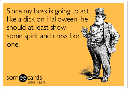 Since my boss is going to actlike a dick on Halloween, heshould at least showsome spirit and dress likeone.