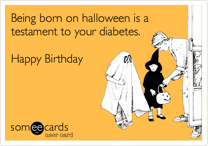 Being born on halloween is a testament to your diabetes.