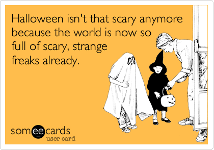 Halloween isn't that scary anymore because the world is now sofull of scary, strangefreaks already.