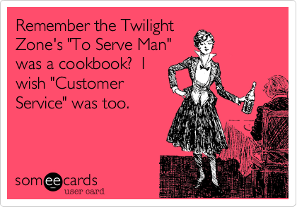 """Remember the TwilightZone's """"To Serve Man""""was a cookbook?  Iwish """"CustomerService"""" was too."""