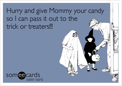 Hurry and give Mommy your candy so I can pass it out to the