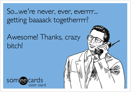 So...we're never, ever, everrrr... getting baaaack togetherrrr? Awesome! Thanks, crazybitch!