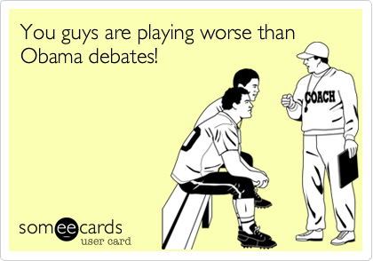 You guys are playing worse than