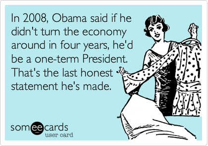 In 2008, Obama said if hedidn't turn the economyaround in four years, he'dbe a one-term President.That's the last honest statement he's made.