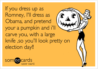 If you dress up asRomney, I'll dress asObama, and pretendyour a pumpkin and i'llcarve you, with a largeknife ,so you'll look pretty onelection day!!