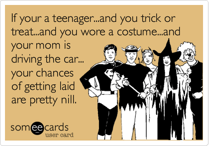 If your a teenager...and you trick or treat...and you wore a costume...and your mom is