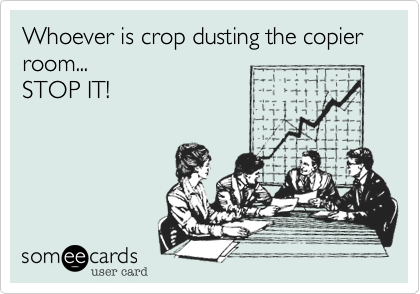 Whoever is crop dusting the copier room...