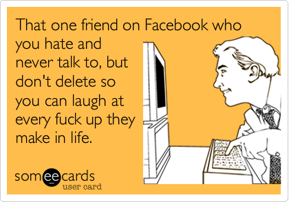 That one friend on Facebook who you hate andnever talk to, butdon't delete soyou can laugh atevery fuck up theymake in life.