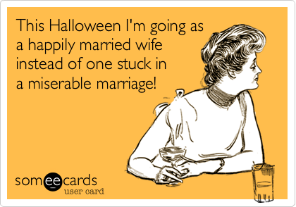 This Halloween I'm going asa happily married wifeinstead of one stuck ina miserable marriage!
