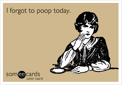 I forgot to poop today.