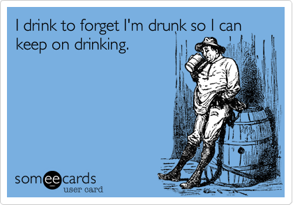 I drink to forget I'm drunk so I can keep on drinking.