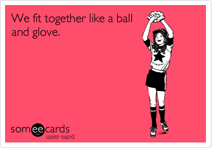 We fit together like a balland glove.