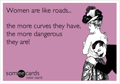 Women are like roads...
