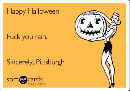 Happy Halloween  Fuck you rain. Sincerely, Pittsburgh