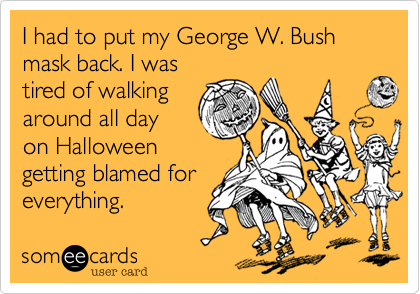 I had to put my George W. Bush mask back. I was