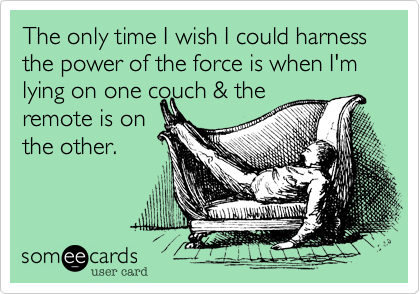 The only time I wish I could harness the power of the force is when I'm lying on one couch & theremote is onthe other.