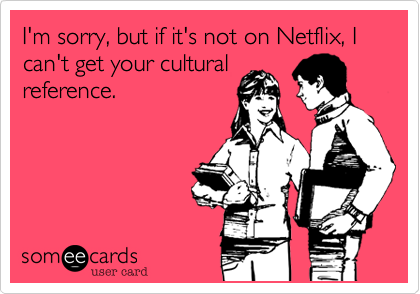 I'm sorry, but if it's not on Netflix, I can't get your culturalreference.