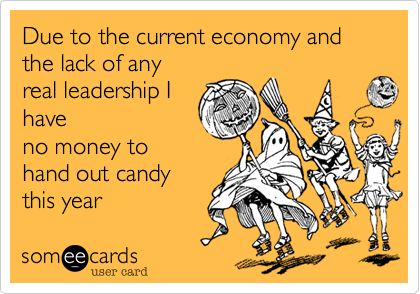 Due to the current economy and the lack of anyreal leadership Ihaveno money tohand out candythis year