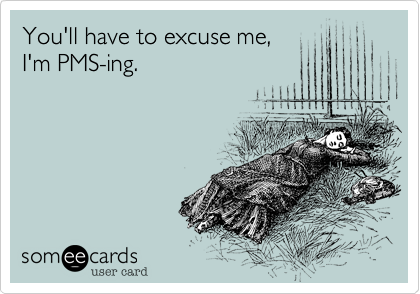 You'll have to excuse me,I'm PMS-ing.
