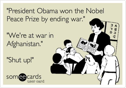 """""""President Obama won the Nobel Peace Prize by ending war.""""""""We're at war inAfghanistan.""""""""Shut up!"""""""
