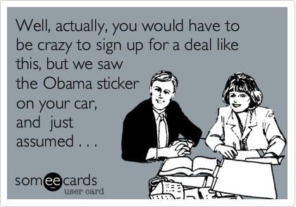 Well, actually, you would have to be crazy to sign up for a deal likethis, but we sawthe Obama sticker on your car,and  justassumed . . .