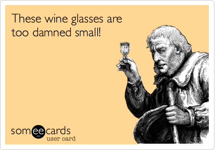 These wine glasses aretoo damned small!