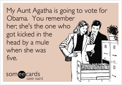 My Aunt Agatha is going to vote for Obama.  You rememberher; she's the one whogot kicked in thehead by a mulewhen she wasfive.