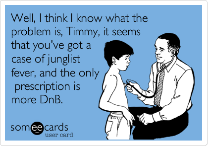 Well, I think I know what the problem is, Timmy, it seemsthat you've got acase of junglistfever, and the only prescription ismore DnB.