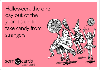 Halloween, the oneday out of the year it's ok totake candy fromstrangers