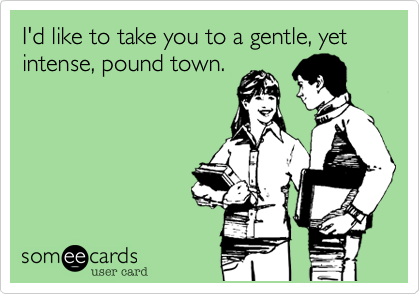 I'd like to take you to a gentle, yet intense, pound town.