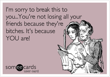 I'm sorry to break this to you...You're not losing all yourfriends because they'rebitches. It's becauseYOU are!