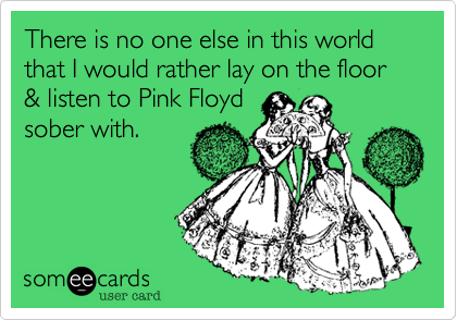 There is no one else in this world that I would rather lay on the floor & listen to Pink Floyd