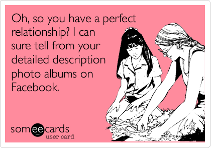 Oh, so you have a perfectrelationship? I cansure tell from yourdetailed descriptionphoto albums onFacebook.