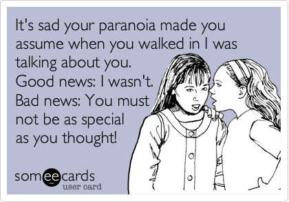 It's sad your paranoia made you assume when you walked in I was talking about you. Good news: I wasn't. Bad news: You must not be as special as you thought!