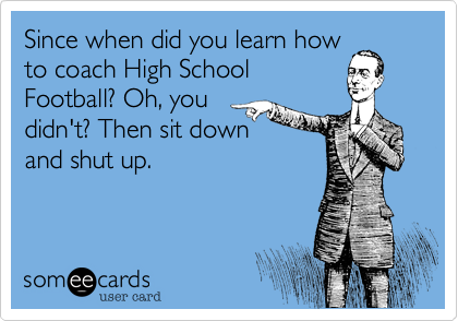 Since when did you learn howto coach High SchoolFootball? Oh, youdidn't? Then sit down    and shut up.