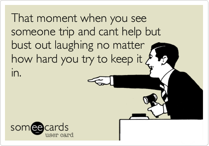 That moment when you see someone trip and cant help but bust out laughing no matter