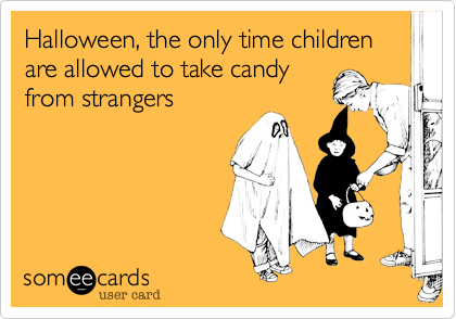 Halloween, the only time children are allowed to take candyfrom strangers