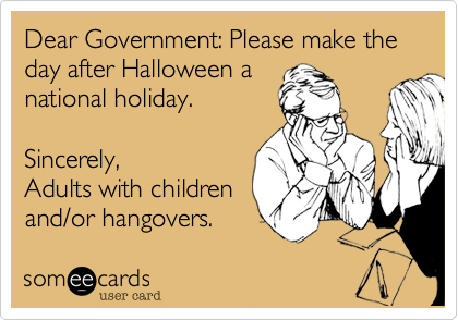 Dear Government: Please make the day after Halloween a national holiday.Sincerely,Adults with children and/or hangovers.