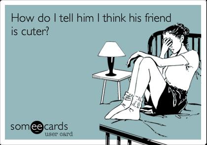How do I tell him I think his friendis cuter?