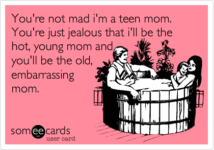 You're not mad i'm a teen mom. You're just jealous that i'll be the hot, young mom andyou'll be the old,embarrassingmom.