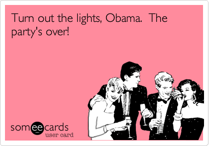 Turn out the lights, Obama.  The party's over!