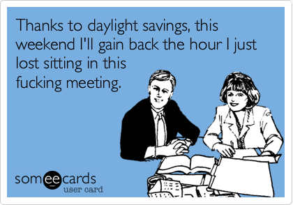 Thanks to daylight savings, this weekend I'll gain back the hour I just lost sitting in thisfucking meeting.